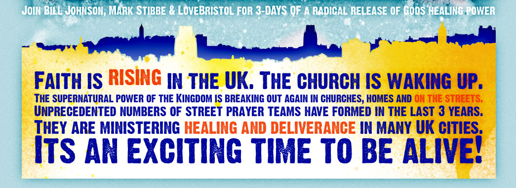 Join Bill Johnson, Mark Stibbe & LoveBristol for 3 days of God's radical release of healing power. Faith is rising in the UK. The church is waking up. The supernatural power of The Kingdom is breaking ou again in churches, homes and on the streets. Unprecedented numbers of street prayer teams have formed in the last 3 years. They are ministering healing and deliverance in UK cities. It's an exciting time to be alive!